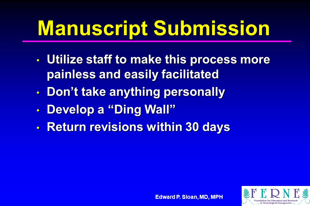 Edward P. Sloan, MD, MPH Manuscript Submission Utilize staff to make this process more painless and easily facilitated Utilize staff to make this proc