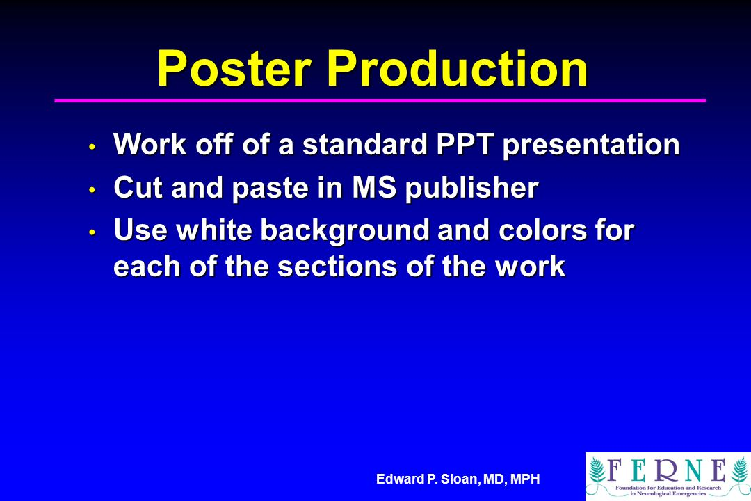 Edward P. Sloan, MD, MPH Poster Production Work off of a standard PPT presentation Work off of a standard PPT presentation Cut and paste in MS publish