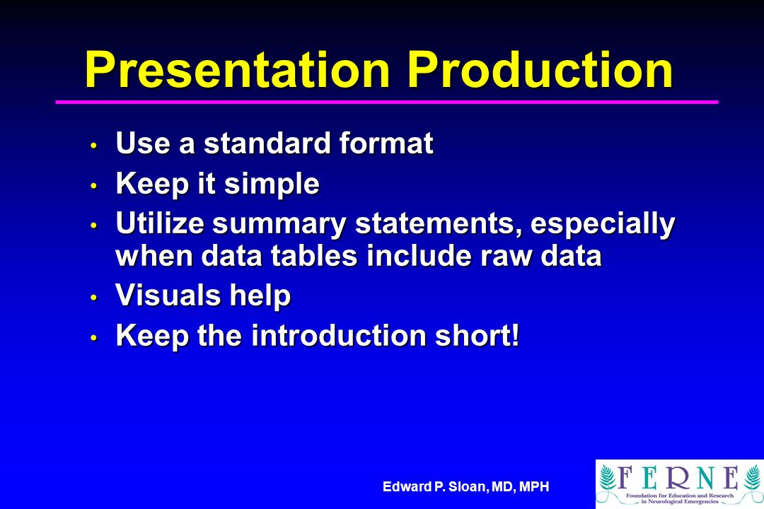 Edward P. Sloan, MD, MPH Presentation Production Use a standard format Use a standard format Keep it simple Keep it simple Utilize summary statements,