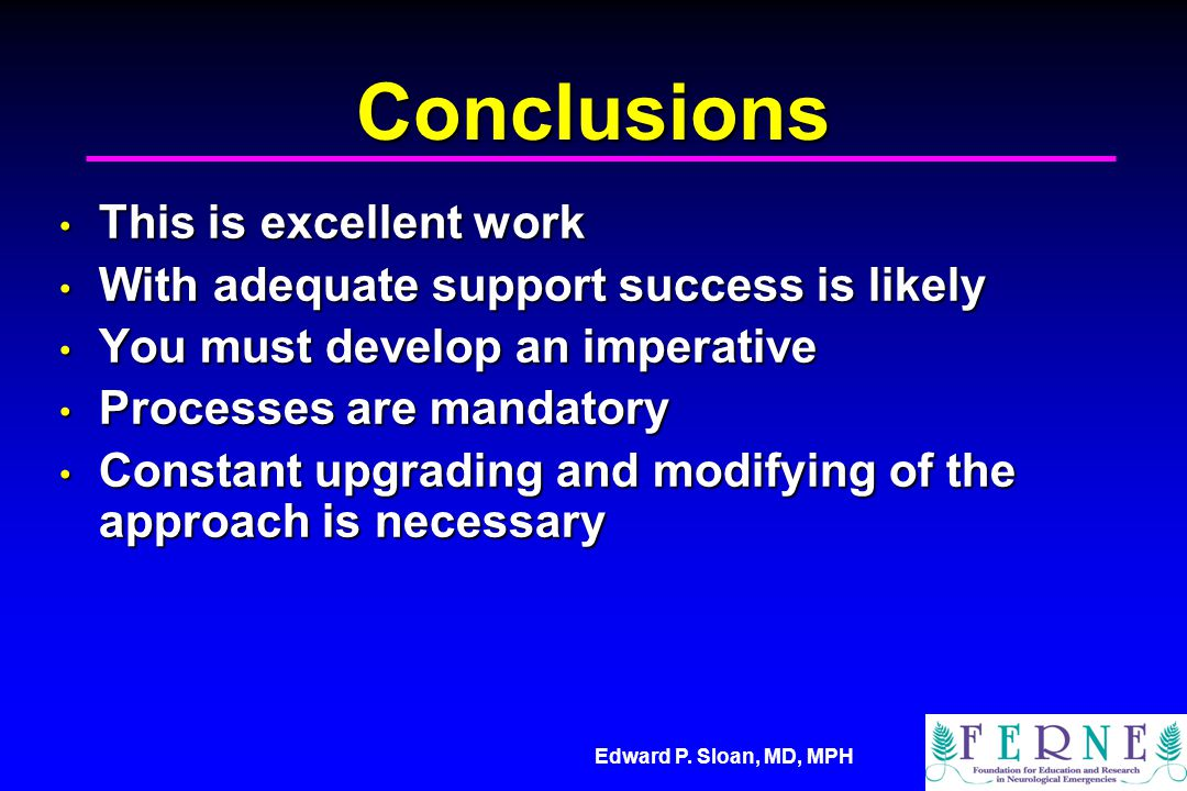 Edward P. Sloan, MD, MPH Conclusions This is excellent work This is excellent work With adequate support success is likely With adequate support succe