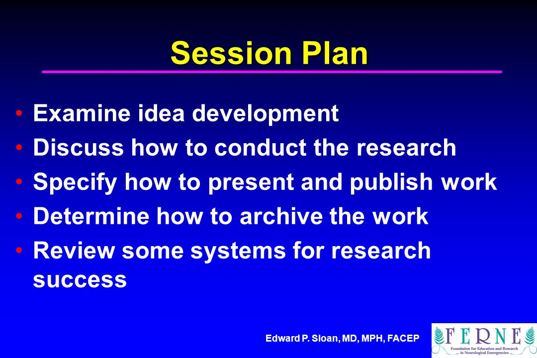 Edward P. Sloan, MD, MPH, FACEP Session Plan Examine idea development Discuss how to conduct the research Specify how to present and publish work Dete