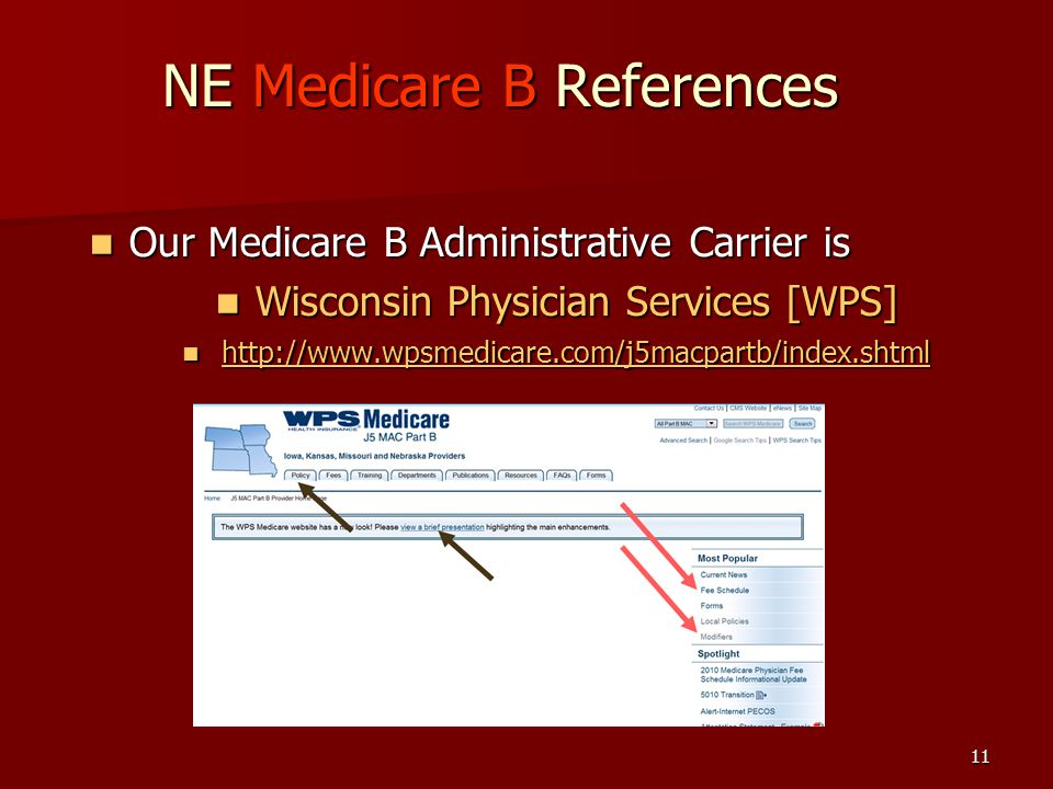 11 NE Medicare B References Our Medicare B Administrative Carrier is Our Medicare B Administrative Carrier is Wisconsin Physician Services [WPS] Wisconsin Physician Services [WPS] http://www.wpsmedicare.com/j5macpartb/index.shtml http://www.wpsmedicare.com/j5macpartb/index.shtml http://www.wpsmedicare.com/j5macpartb/index.shtml