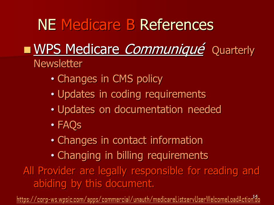 14 NE Medicare B References WPS Medicare Communiqué Quarterly Newsletter WPS Medicare Communiqué Quarterly Newsletter Changes in CMS policy Changes in CMS policy Updates in coding requirements Updates in coding requirements Updates on documentation needed Updates on documentation needed FAQs FAQs Changes in contact information Changes in contact information Changing in billing requirements Changing in billing requirements All Provider are legally responsible for reading and abiding by this document.