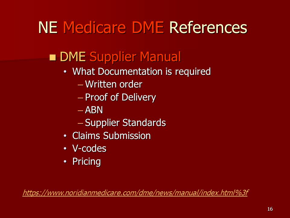 16 NE Medicare DME References DME Supplier Manual DME Supplier Manual What Documentation is required What Documentation is required – Written order – Proof of Delivery – ABN – Supplier Standards Claims Submission Claims Submission V-codes V-codes Pricing Pricing https://www.noridianmedicare.com/dme/news/manual/index.html%3f