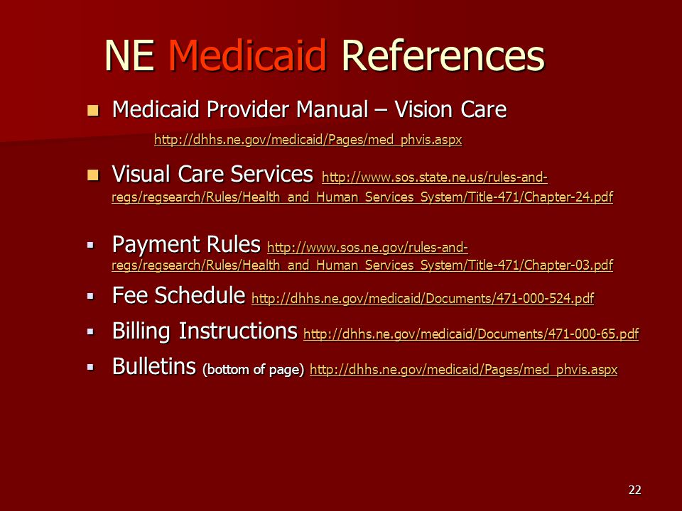 22 NE Medicaid References Medicaid Provider Manual – Vision Care Medicaid Provider Manual – Vision Care http://dhhs.ne.gov/medicaid/Pages/med_phvis.aspx Visual Care Services http://www.sos.state.ne.us/rules-and- regs/regsearch/Rules/Health_and_Human_Services_System/Title-471/Chapter-24.pdf Visual Care Services http://www.sos.state.ne.us/rules-and- regs/regsearch/Rules/Health_and_Human_Services_System/Title-471/Chapter-24.pdf http://www.sos.state.ne.us/rules-and- regs/regsearch/Rules/Health_and_Human_Services_System/Title-471/Chapter-24.pdf http://www.sos.state.ne.us/rules-and- regs/regsearch/Rules/Health_and_Human_Services_System/Title-471/Chapter-24.pdf  Payment Rules http://www.sos.ne.gov/rules-and- regs/regsearch/Rules/Health_and_Human_Services_System/Title-471/Chapter-03.pdf http://www.sos.ne.gov/rules-and- regs/regsearch/Rules/Health_and_Human_Services_System/Title-471/Chapter-03.pdf http://www.sos.ne.gov/rules-and- regs/regsearch/Rules/Health_and_Human_Services_System/Title-471/Chapter-03.pdf  Fee Schedule http://dhhs.ne.gov/medicaid/Documents/471-000-524.pdf http://dhhs.ne.gov/medicaid/Documents/471-000-524.pdf  Billing Instructions http://dhhs.ne.gov/medicaid/Documents/471-000-65.pdf http://dhhs.ne.gov/medicaid/Documents/471-000-65.pdf  Bulletins (bottom of page) http://dhhs.ne.gov/medicaid/Pages/med_phvis.aspx http://dhhs.ne.gov/medicaid/Pages/med_phvis.aspx