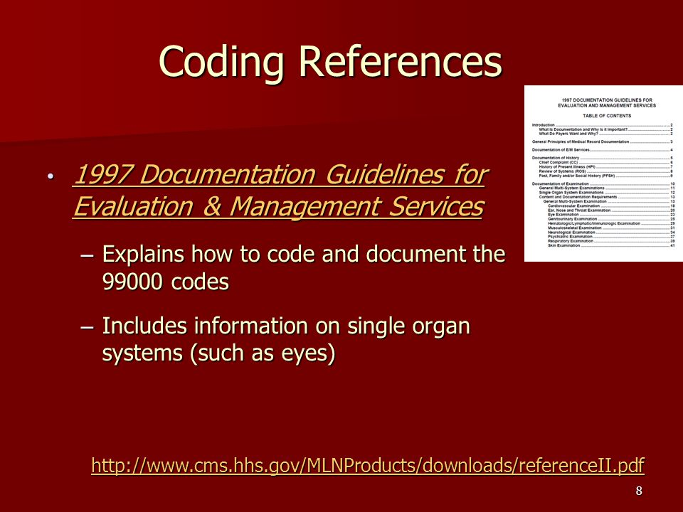 8 Coding References 1997 Documentation Guidelines for Evaluation & Management Services 1997 Documentation Guidelines for Evaluation & Management Services – Explains how to code and document the 99000 codes – Includes information on single organ systems (such as eyes) http://www.cms.hhs.gov/MLNProducts/downloads/referenceII.pdf