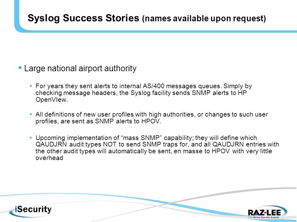 Syslog Success Stories (names available upon request) Large national airport authority For years they sent alerts to internal AS/400 messages queues.