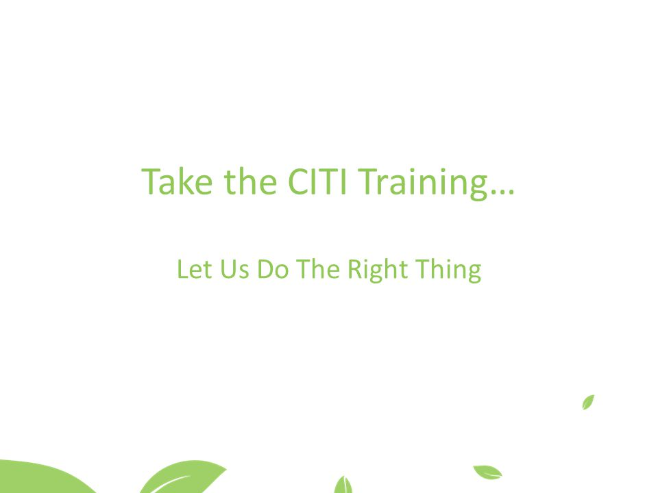 Take the CITI Training… Let Us Do The Right Thing