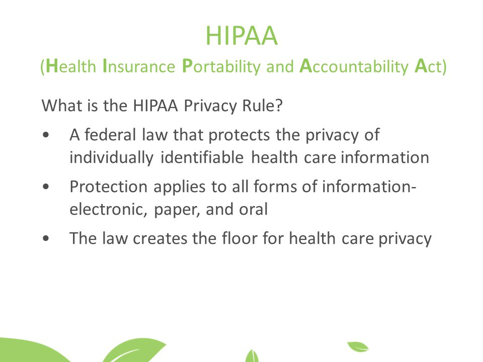 HIPAA ( H ealth I nsurance P ortability and A ccountability A ct) What is the HIPAA Privacy Rule.