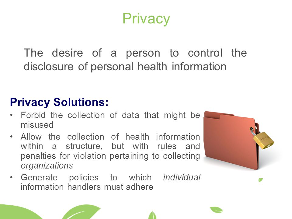 Privacy The desire of a person to control the disclosure of personal health information Privacy Solutions: Forbid the collection of data that might be misused Allow the collection of health information within a structure, but with rules and penalties for violation pertaining to collecting organizations Generate policies to which individual information handlers must adhere