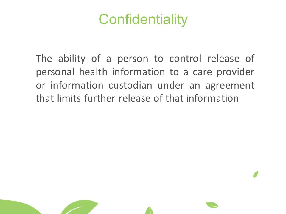 Confidentiality The ability of a person to control release of personal health information to a care provider or information custodian under an agreement that limits further release of that information