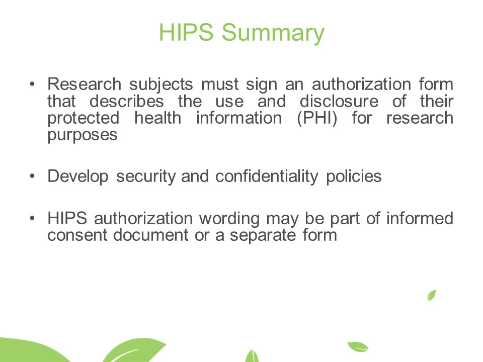 HIPS Summary Research subjects must sign an authorization form that describes the use and disclosure of their protected health information (PHI) for research purposes Develop security and confidentiality policies HIPS authorization wording may be part of informed consent document or a separate form