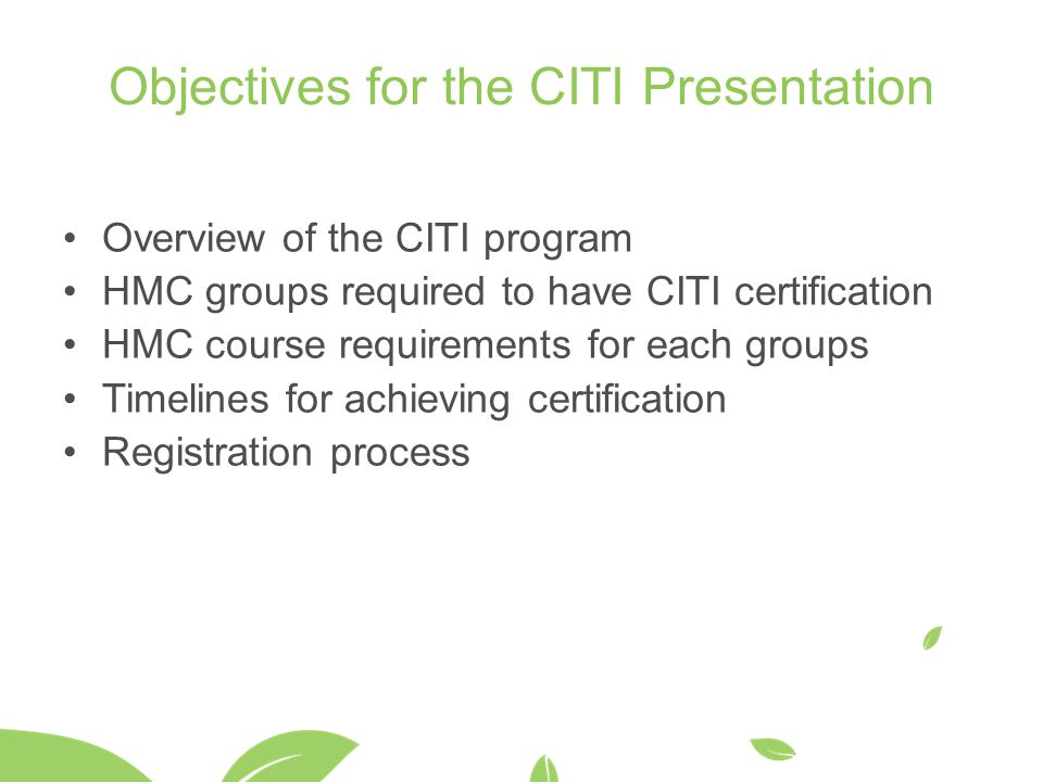 Objectives for the CITI Presentation Overview of the CITI program HMC groups required to have CITI certification HMC course requirements for each groups Timelines for achieving certification Registration process