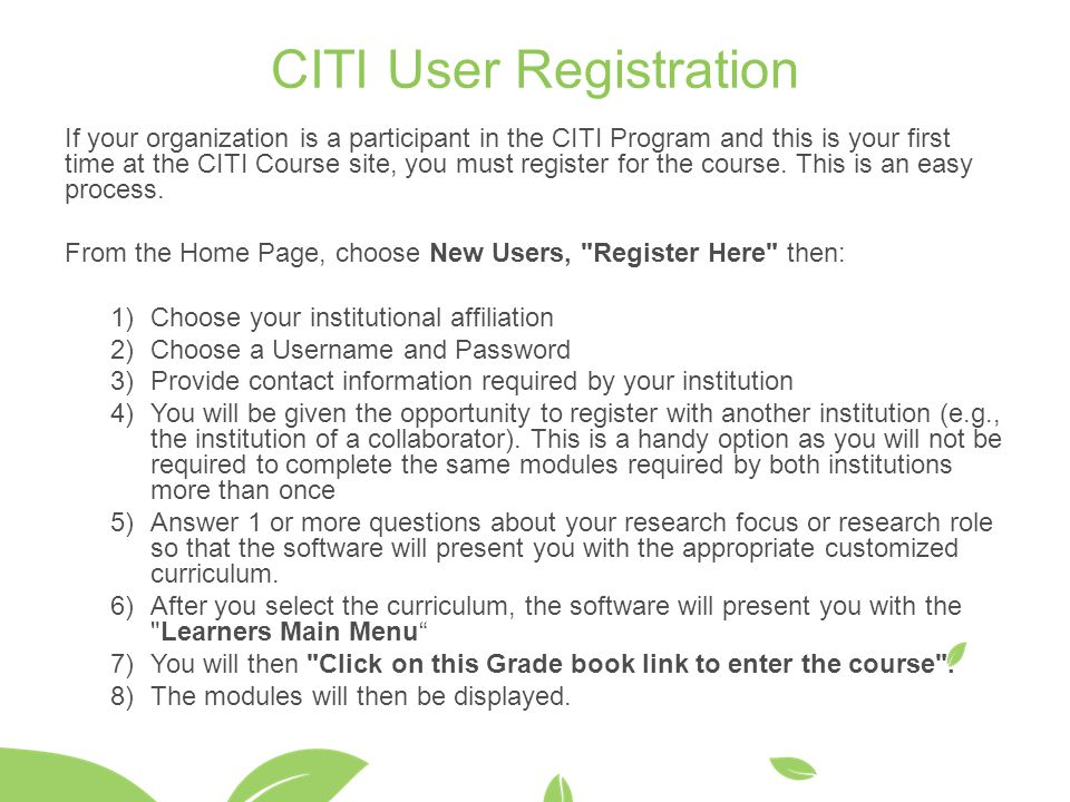 CITI User Registration If your organization is a participant in the CITI Program and this is your first time at the CITI Course site, you must registe