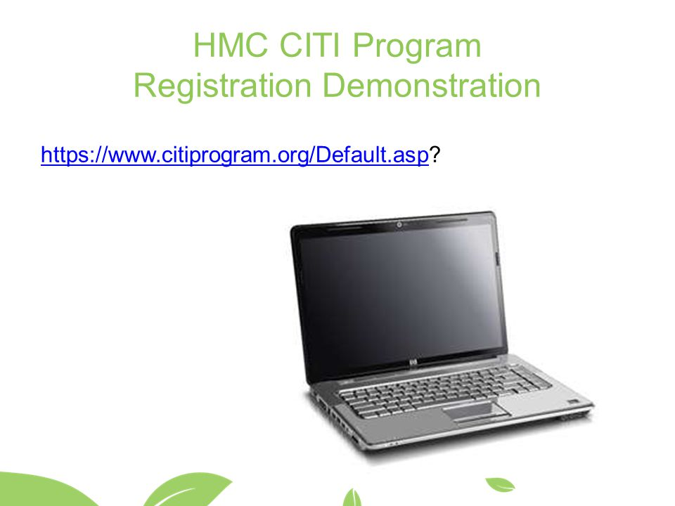 HMC CITI Program Registration Demonstration https://www.citiprogram.org/Default.asphttps://www.citiprogram.org/Default.asp?