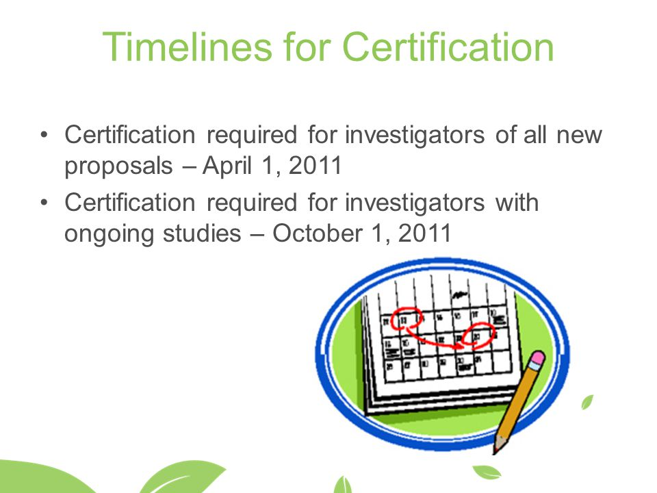 Timelines for Certification Certification required for investigators of all new proposals – April 1, 2011 Certification required for investigators with ongoing studies – October 1, 2011
