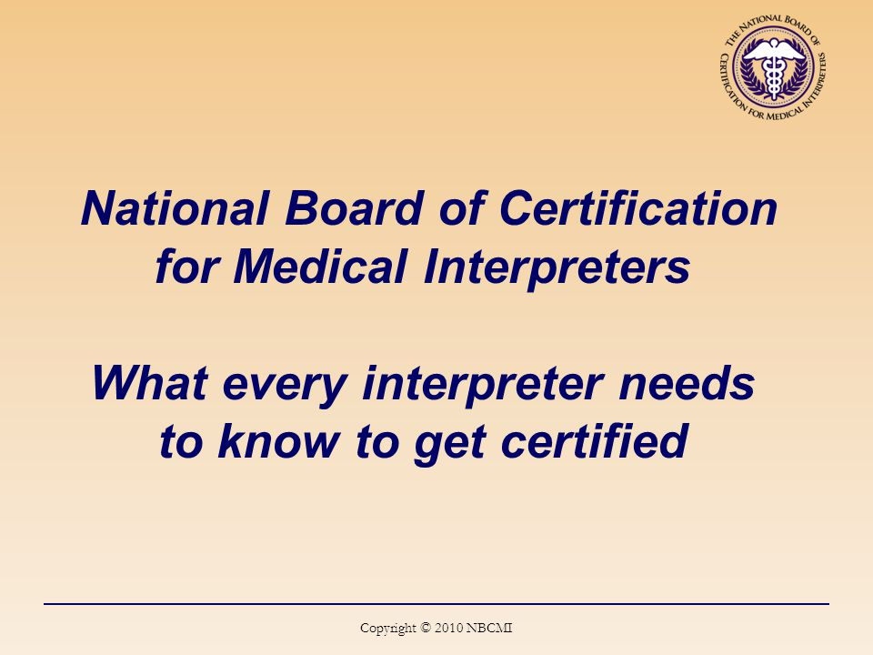 National Board of Certification for Medical Interpreters What every interpreter needs to know to get certified Copyright © 2010 NBCMI