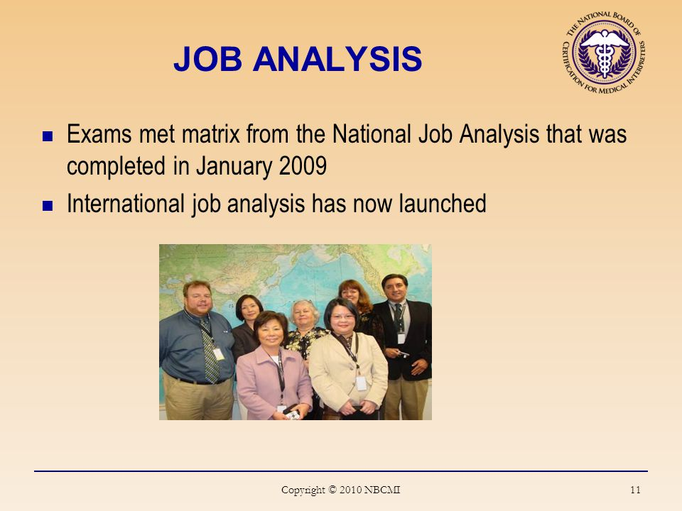 JOB ANALYSIS Exams met matrix from the National Job Analysis that was completed in January 2009 International job analysis has now launched Copyright © 2010 NBCMI 11