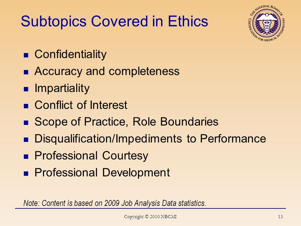 13 Subtopics Covered in Ethics Confidentiality Accuracy and completeness Impartiality Conflict of Interest Scope of Practice, Role Boundaries Disqualification/Impediments to Performance Professional Courtesy Professional Development Note: Content is based on 2009 Job Analysis Data statistics.