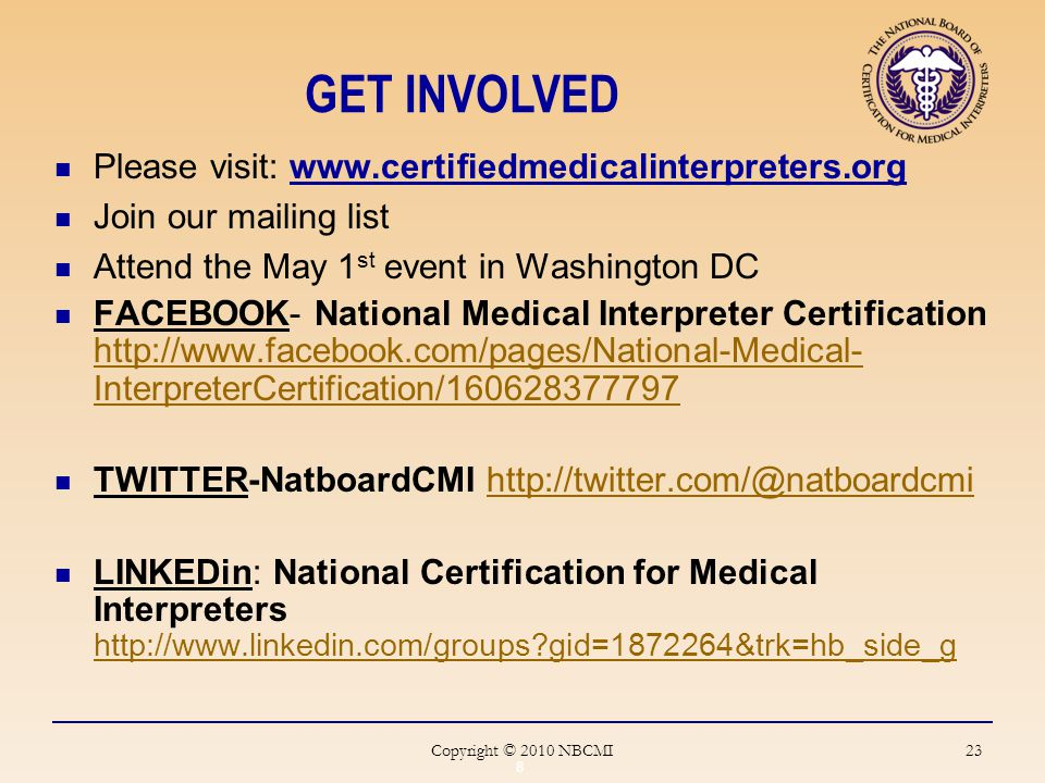 23 Please visit: www.certifiedmedicalinterpreters.org Join our mailing list Attend the May 1 st event in Washington DC FACEBOOK- National Medical Interpreter Certification http://www.facebook.com/pages/National-Medical- InterpreterCertification/160628377797 http://www.facebook.com/pages/National-Medical- InterpreterCertification/160628377797 TWITTER-NatboardCMI http://twitter.com/@natboardcmihttp://twitter.com/@natboardcmi LINKEDin: National Certification for Medical Interpreters http://www.linkedin.com/groups gid=1872264&trk=hb_side_g http://www.linkedin.com/groups gid=1872264&trk=hb_side_g GET INVOLVED 8 Copyright © 2010 NBCMI