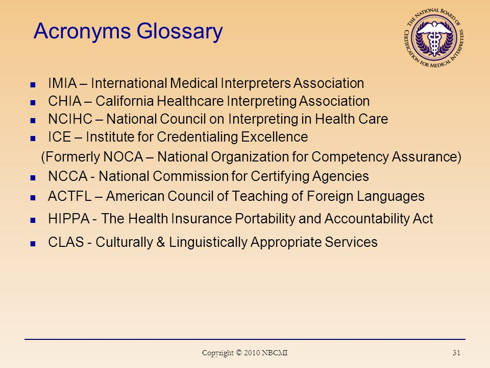 31 Acronyms Glossary IMIA – International Medical Interpreters Association CHIA – California Healthcare Interpreting Association NCIHC – National Council on Interpreting in Health Care ICE – Institute for Credentialing Excellence (Formerly NOCA – National Organization for Competency Assurance) NCCA - National Commission for Certifying Agencies ACTFL – American Council of Teaching of Foreign Languages HIPPA - The Health Insurance Portability and Accountability Act CLAS - Culturally & Linguistically Appropriate Services Copyright © 2010 NBCMI