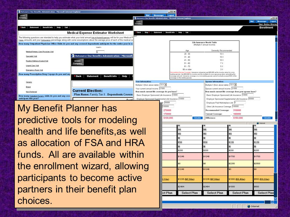 My Benefit Planner has predictive tools for modeling health and life benefits,as well as allocation of FSA and HRA funds. All are available within the