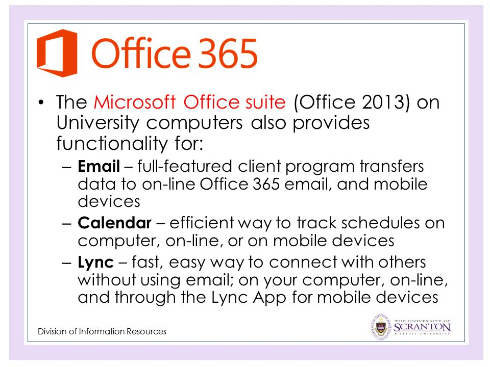Division of Information Resources The Microsoft Office suite (Office 2013) on University computers also provides functionality for: – Email – full-featured client program transfers data to on-line Office 365 email, and mobile devices – Calendar – efficient way to track schedules on computer, on-line, or on mobile devices – Lync – fast, easy way to connect with others without using email; on your computer, on-line, and through the Lync App for mobile devices