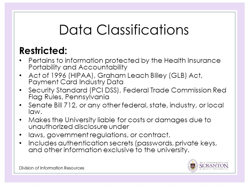 Division of Information Resources Data Classifications Restricted: Pertains to information protected by the Health Insurance Portability and Accountability Act of 1996 (HIPAA), Graham Leach Bliley (GLB) Act, Payment Card Industry Data Security Standard (PCI DSS), Federal Trade Commission Red Flag Rules, Pennsylvania Senate Bill 712, or any other federal, state, industry, or local law.