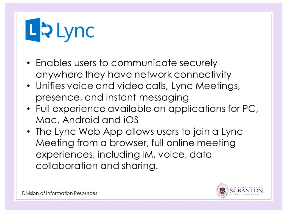 Division of Information Resources Enables users to communicate securely anywhere they have network connectivity Unifies voice and video calls, Lync Meetings, presence, and instant messaging Full experience available on applications for PC, Mac, Android and iOS The Lync Web App allows users to join a Lync Meeting from a browser, full online meeting experiences, including IM, voice, data collaboration and sharing.