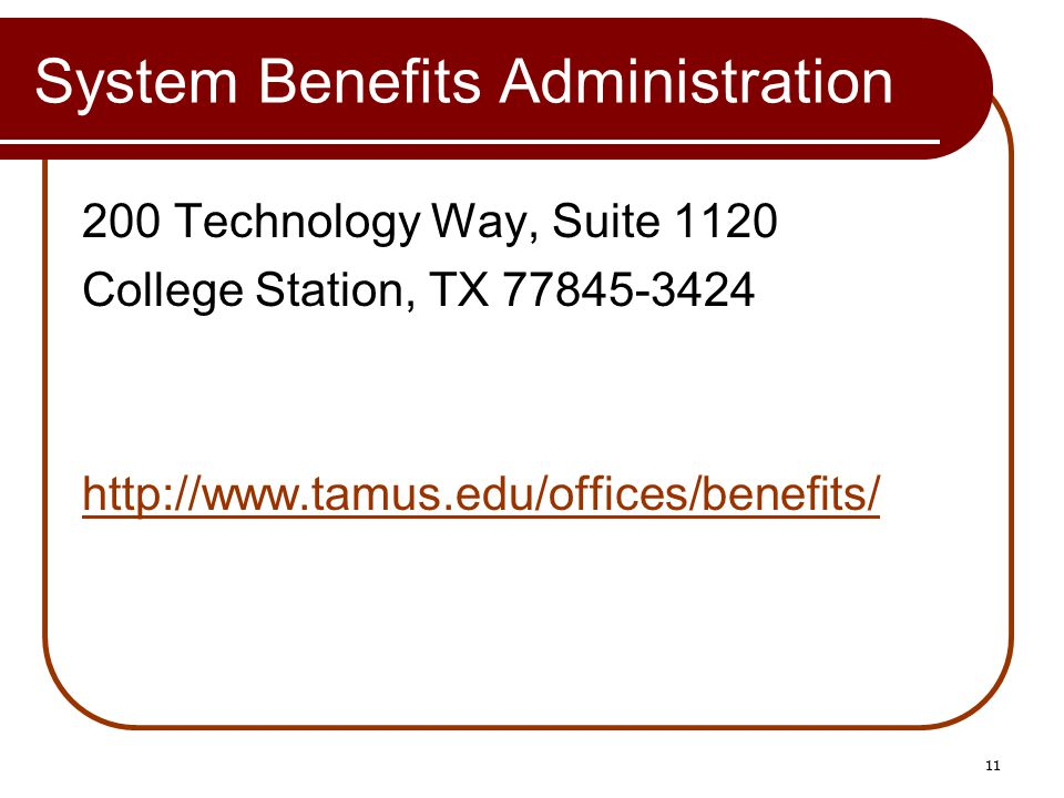 System Benefits Administration 200 Technology Way, Suite 1120 College Station, TX 77845-3424 http://www.tamus.edu/offices/benefits/ 11