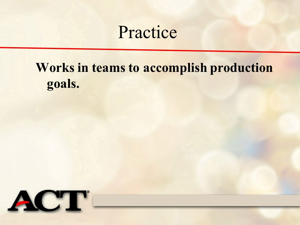 Practice Works in teams to accomplish production goals.