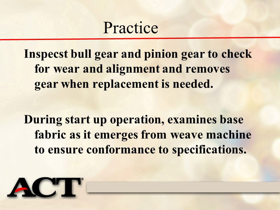 Practice Inspecst bull gear and pinion gear to check for wear and alignment and removes gear when replacement is needed.