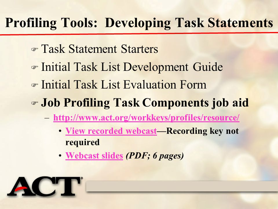Profiling Tools: Developing Task Statements F Task Statement Starters F Initial Task List Development Guide F Initial Task List Evaluation Form F Job Profiling Task Components job aid –http://www.act.org/workkeys/profiles/resource/http://www.act.org/workkeys/profiles/resource/ View recorded webcast—Recording key not requiredView recorded webcast Webcast slides (PDF; 6 pages)Webcast slides