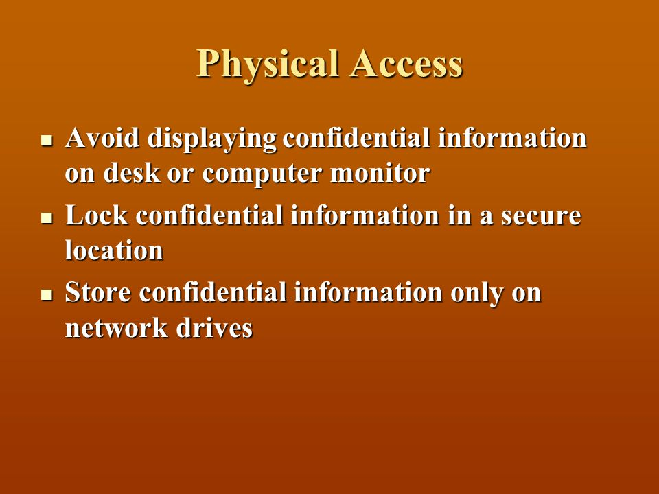 Physical Access Avoid displaying confidential information on desk or computer monitor Avoid displaying confidential information on desk or computer monitor Lock confidential information in a secure location Lock confidential information in a secure location Store confidential information only on network drives Store confidential information only on network drives