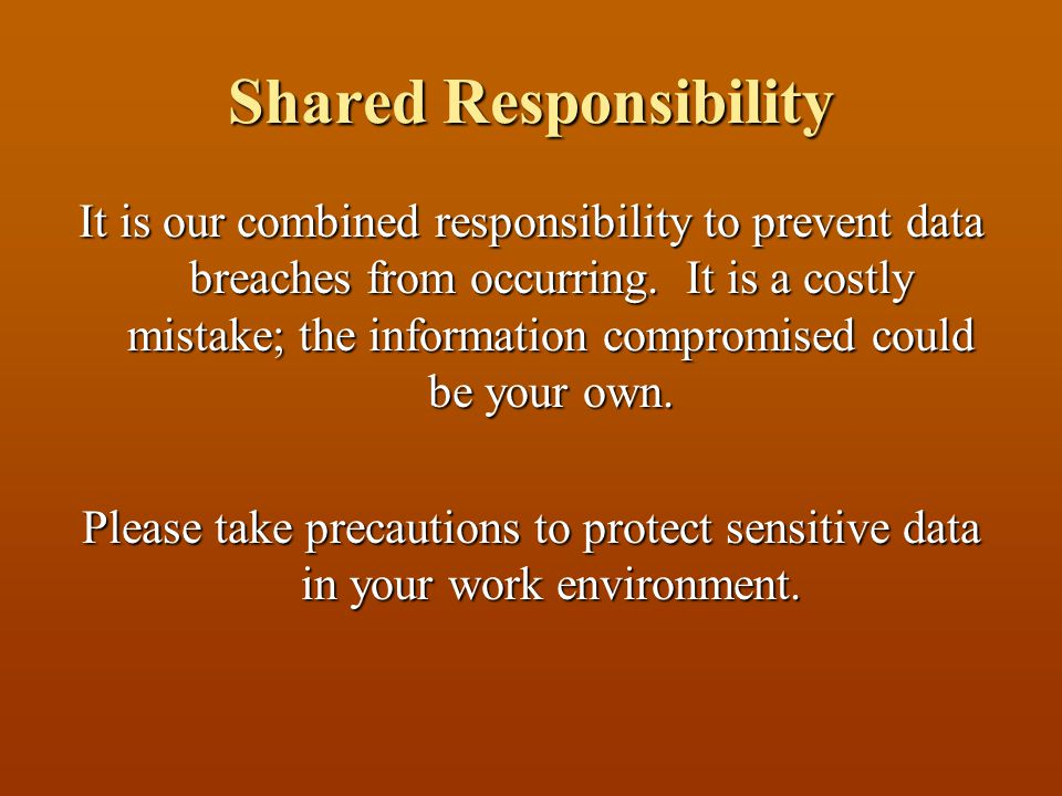 Shared Responsibility It is our combined responsibility to prevent data breaches from occurring.