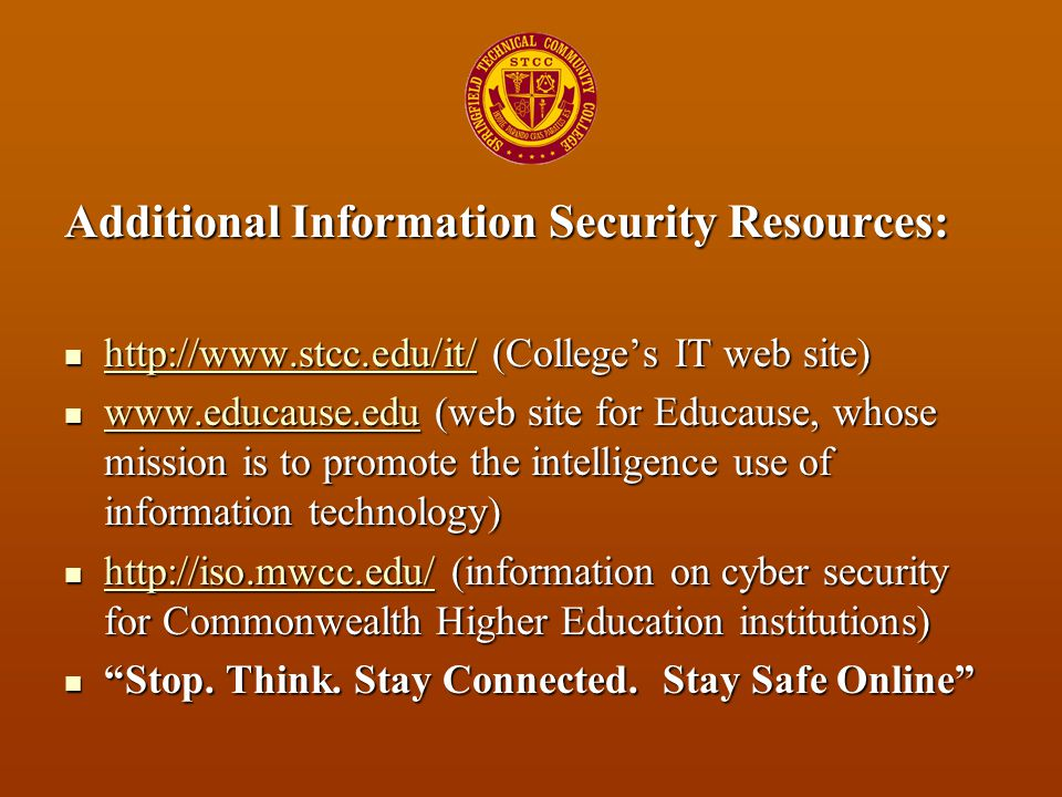 Additional Information Security Resources: http://www.stcc.edu/it/ (College's IT web site) http://www.stcc.edu/it/ (College's IT web site) http://www.stcc.edu/it/ www.educause.edu (web site for Educause, whose mission is to promote the intelligence use of information technology) www.educause.edu (web site for Educause, whose mission is to promote the intelligence use of information technology) www.educause.edu http://iso.mwcc.edu/ (information on cyber security for Commonwealth Higher Education institutions) http://iso.mwcc.edu/ (information on cyber security for Commonwealth Higher Education institutions) http://iso.mwcc.edu/ Stop.