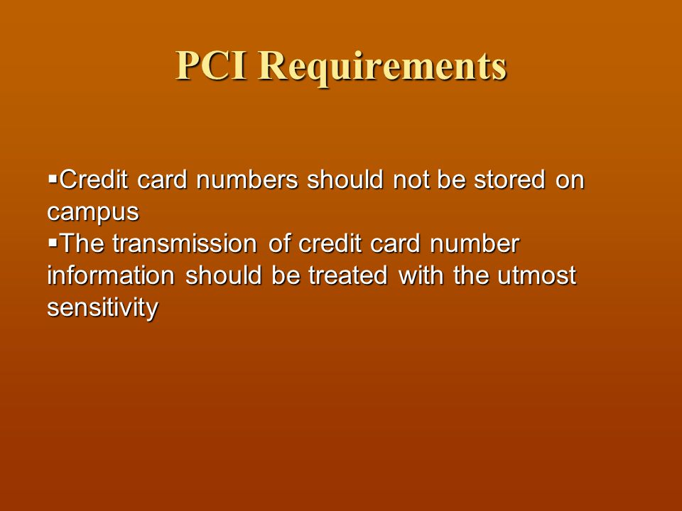 PCI Requirements  Credit card numbers should not be stored on campus  The transmission of credit card number information should be treated with the utmost sensitivity