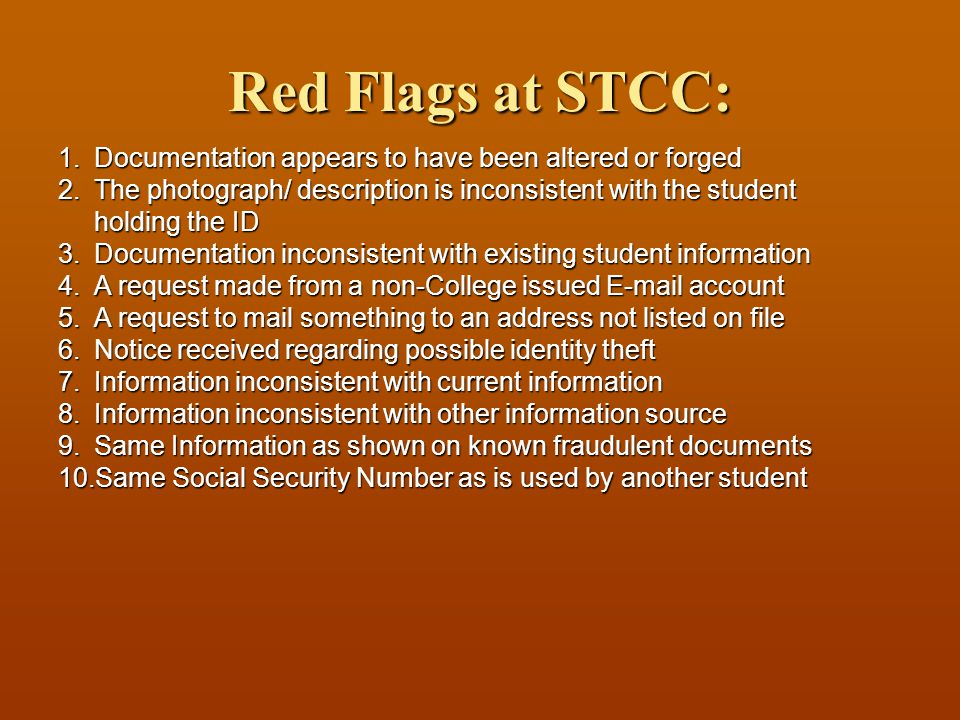 Red Flags at STCC: 1.Documentation appears to have been altered or forged 2.The photograph/ description is inconsistent with the student holding the ID 3.Documentation inconsistent with existing student information 4.A request made from a non-College issued E-mail account 5.A request to mail something to an address not listed on file 6.Notice received regarding possible identity theft 7.Information inconsistent with current information 8.Information inconsistent with other information source 9.Same Information as shown on known fraudulent documents 10.Same Social Security Number as is used by another student