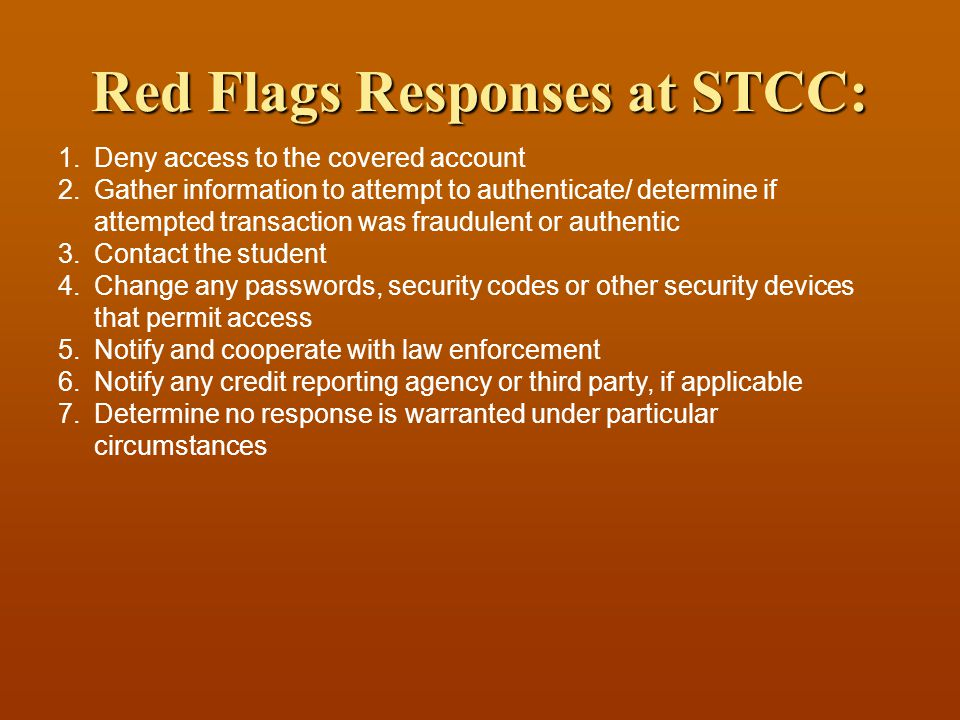 Red Flags Responses at STCC: 1.Deny access to the covered account 2.Gather information to attempt to authenticate/ determine if attempted transaction was fraudulent or authentic 3.Contact the student 4.Change any passwords, security codes or other security devices that permit access 5.Notify and cooperate with law enforcement 6.Notify any credit reporting agency or third party, if applicable 7.Determine no response is warranted under particular circumstances