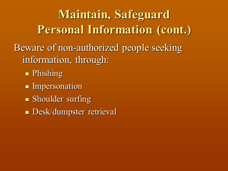 Maintain, Safeguard Personal Information (cont.) Beware of non-authorized people seeking information, through: Phishing Phishing Impersonation Impersonation Shoulder surfing Shoulder surfing Desk/dumpster retrieval Desk/dumpster retrieval