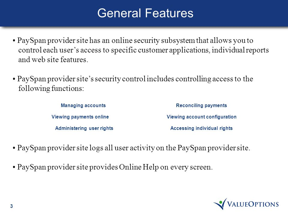 3 PaySpan provider site has an online security subsystem that allows you to control each user's access to specific customer applications, individual reports and web site features.