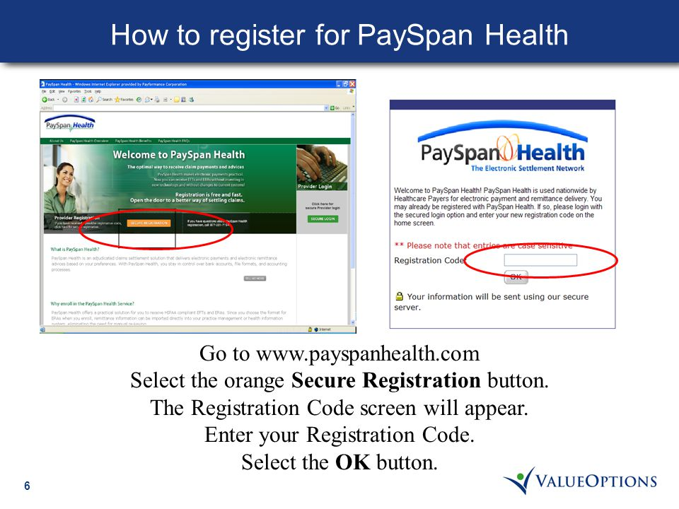 6 How to register for PaySpan Health Go to www.payspanhealth.com Select the orange Secure Registration button. The Registration Code screen will appea