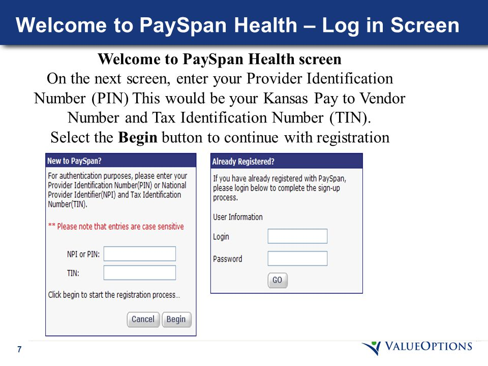 7 Welcome to PaySpan Health – Log in Screen Welcome to PaySpan Health screen On the next screen, enter your Provider Identification Number (PIN) This