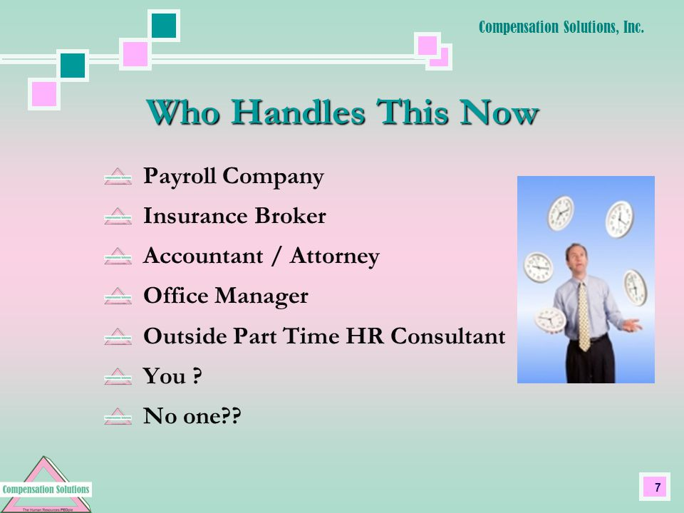 7 Who Handles This Now Payroll Company Insurance Broker Accountant / Attorney Office Manager Outside Part Time HR Consultant You .