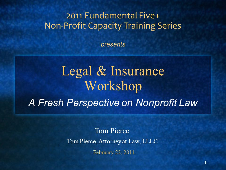 1 Legal & Insurance Workshop A Fresh Perspective on Nonprofit Law 2011 Fundamental Five+ Non-Profit Capacity Training Series presents Tom Pierce Tom P
