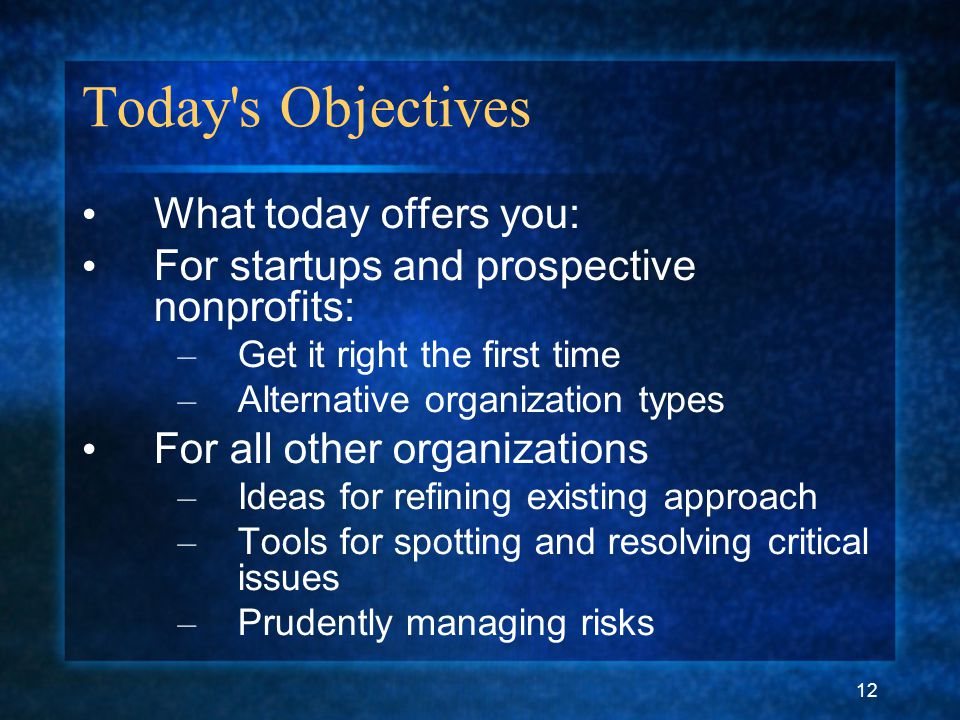 12 Today's Objectives What today offers you: For startups and prospective nonprofits: – Get it right the first time – Alternative organization types F