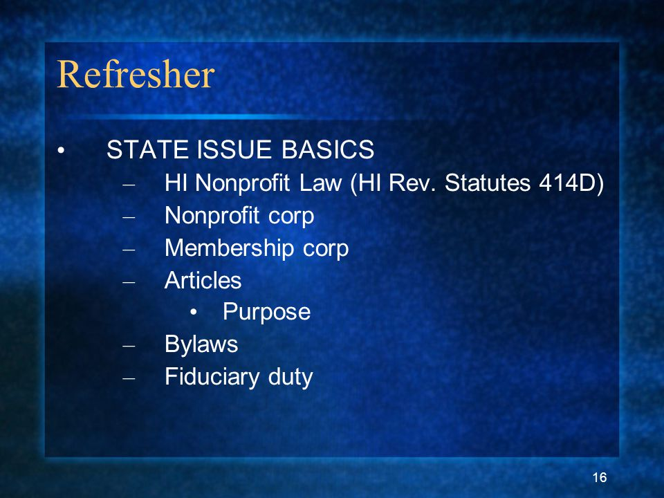16 Refresher STATE ISSUE BASICS – HI Nonprofit Law (HI Rev. Statutes 414D) – Nonprofit corp – Membership corp – Articles Purpose – Bylaws – Fiduciary