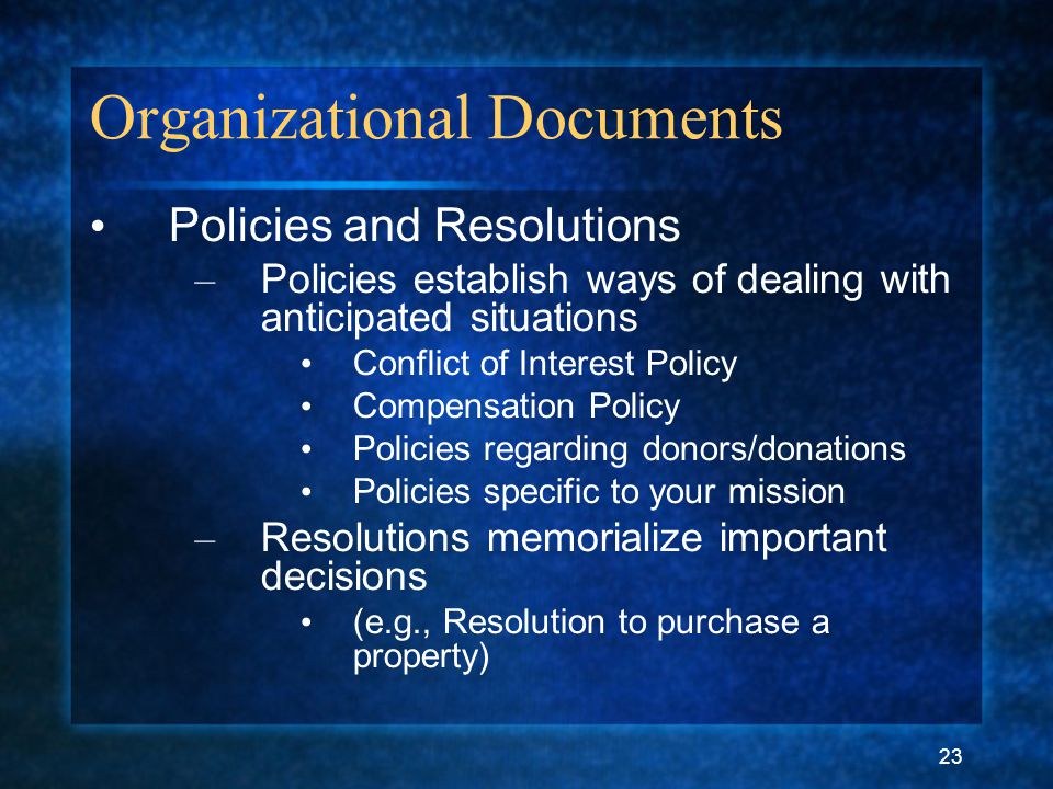 23 Organizational Documents Policies and Resolutions – Policies establish ways of dealing with anticipated situations Conflict of Interest Policy Compensation Policy Policies regarding donors/donations Policies specific to your mission – Resolutions memorialize important decisions (e.g., Resolution to purchase a property)