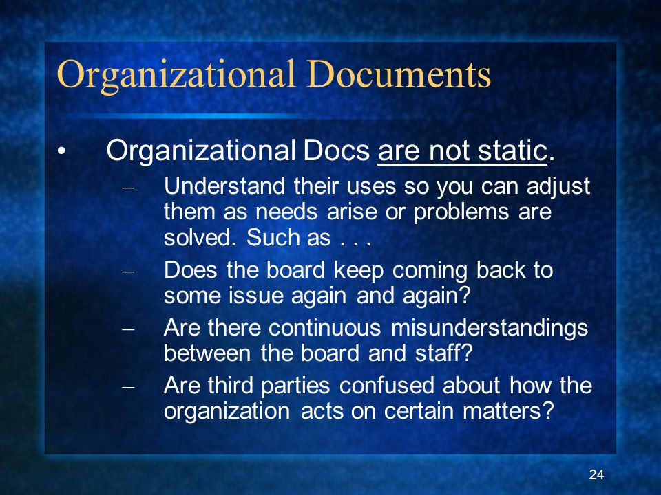 24 Organizational Documents Organizational Docs are not static. – Understand their uses so you can adjust them as needs arise or problems are solved.