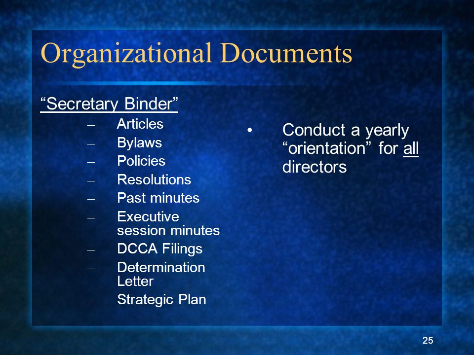 "25 Organizational Documents ""Secretary Binder"" – Articles – Bylaws – Policies – Resolutions – Past minutes – Executive session minutes – DCCA Filings"